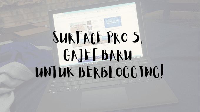 SURFACE PRO 5, GAJET BARU UNTUK BERBLOGGING!