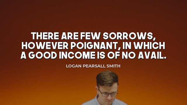 There are few sorrows, however poignant, in which a good income is of no avail  Quote by Logan Pearsall Smith