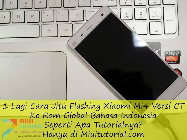1 Lagi Cara Jitu Flashing Xiaomi Mi4 Versi CT Ke Rom Global Bahasa Indonesia: Seperti Apa Tutorialnya? Hanya di Miuitutorial.com