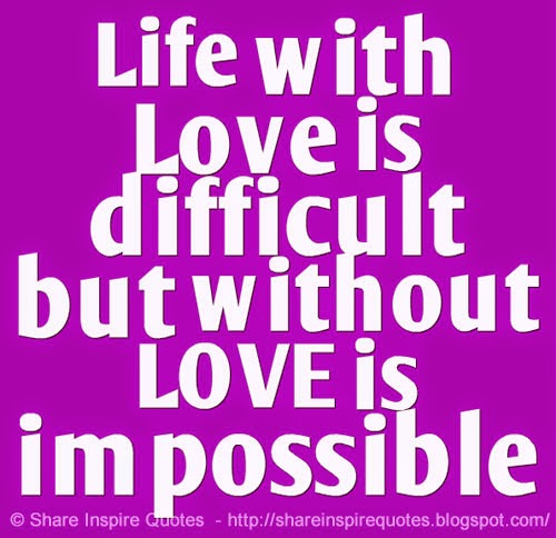 Quotes About Life Without Love: Life With Love Is Difficult But Without LOVE Is Impossible