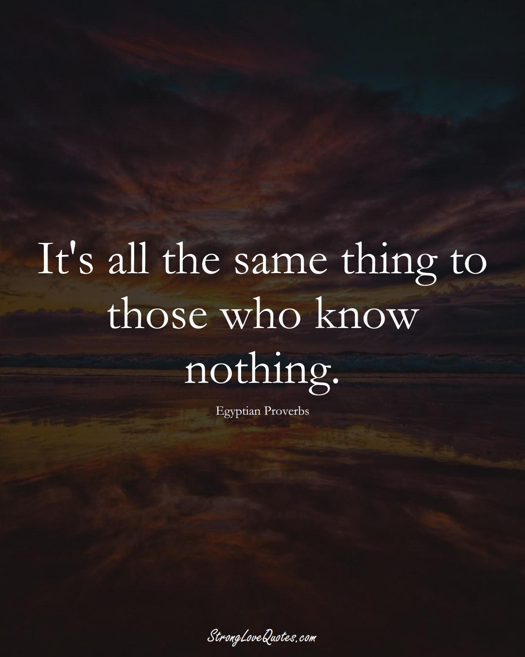It's all the same thing to those who know nothing. (Egyptian Sayings);  #MiddleEasternSayings
