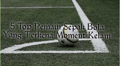 5 Top Pemain Sepak Bola Yang Terkena Moment Kelam
