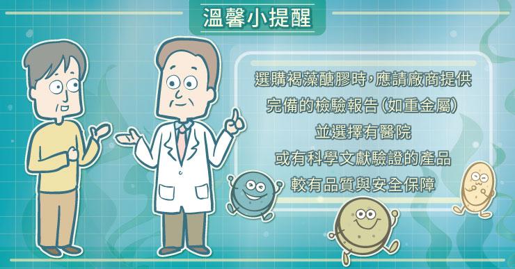 選購褐藻醣膠時,應請廠商提供完備的檢驗報告(如重金屬)並選擇有醫院或有科學文獻驗證的產品,較有品質與安全保障。