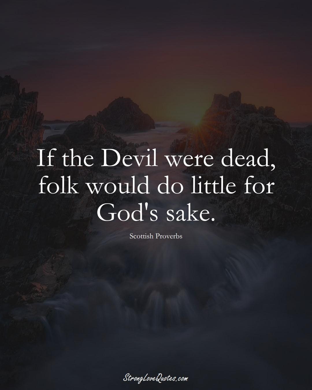 If the Devil were dead, folk would do little for God's sake. (Scottish Sayings);  #EuropeanSayings