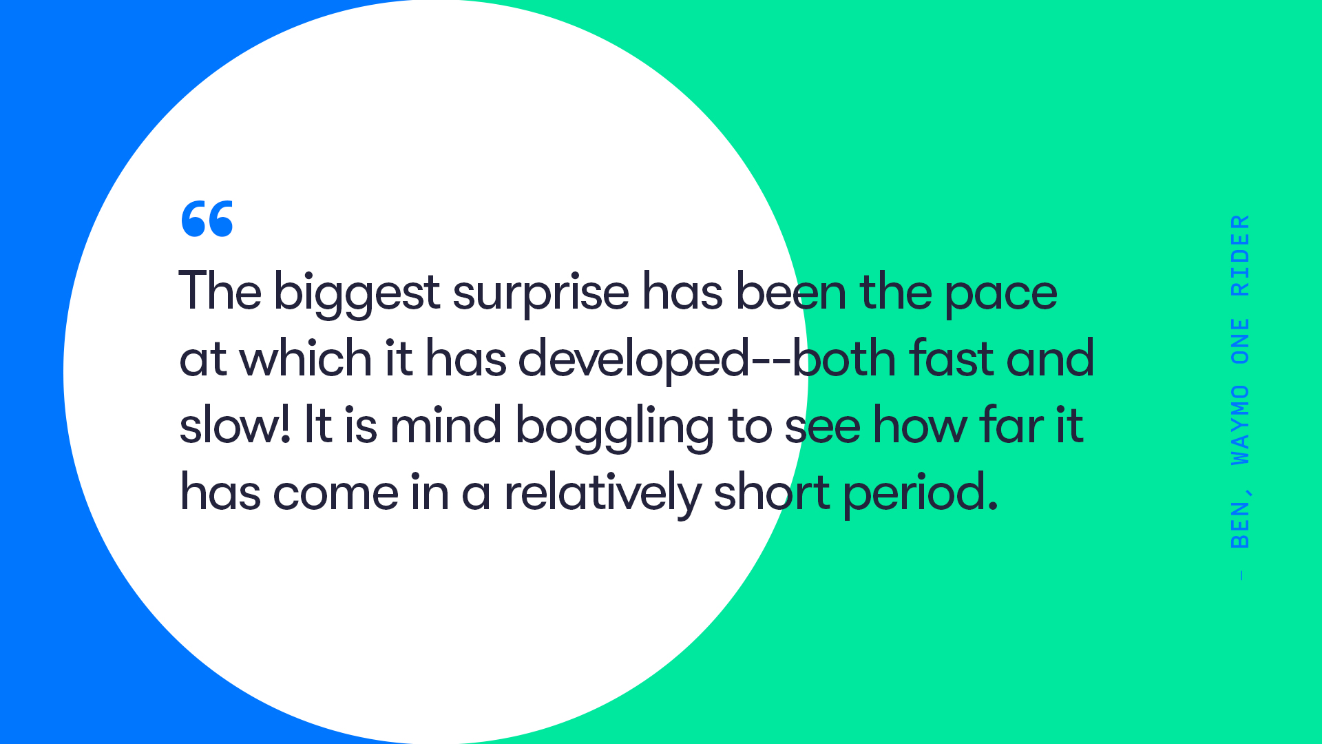 Thumbnail: The biggest surprise has been the pace at which it has developed - both fast and slow! It is mind boggling to see how far it has come in a relatively short period. Ben, Waymo One Rider