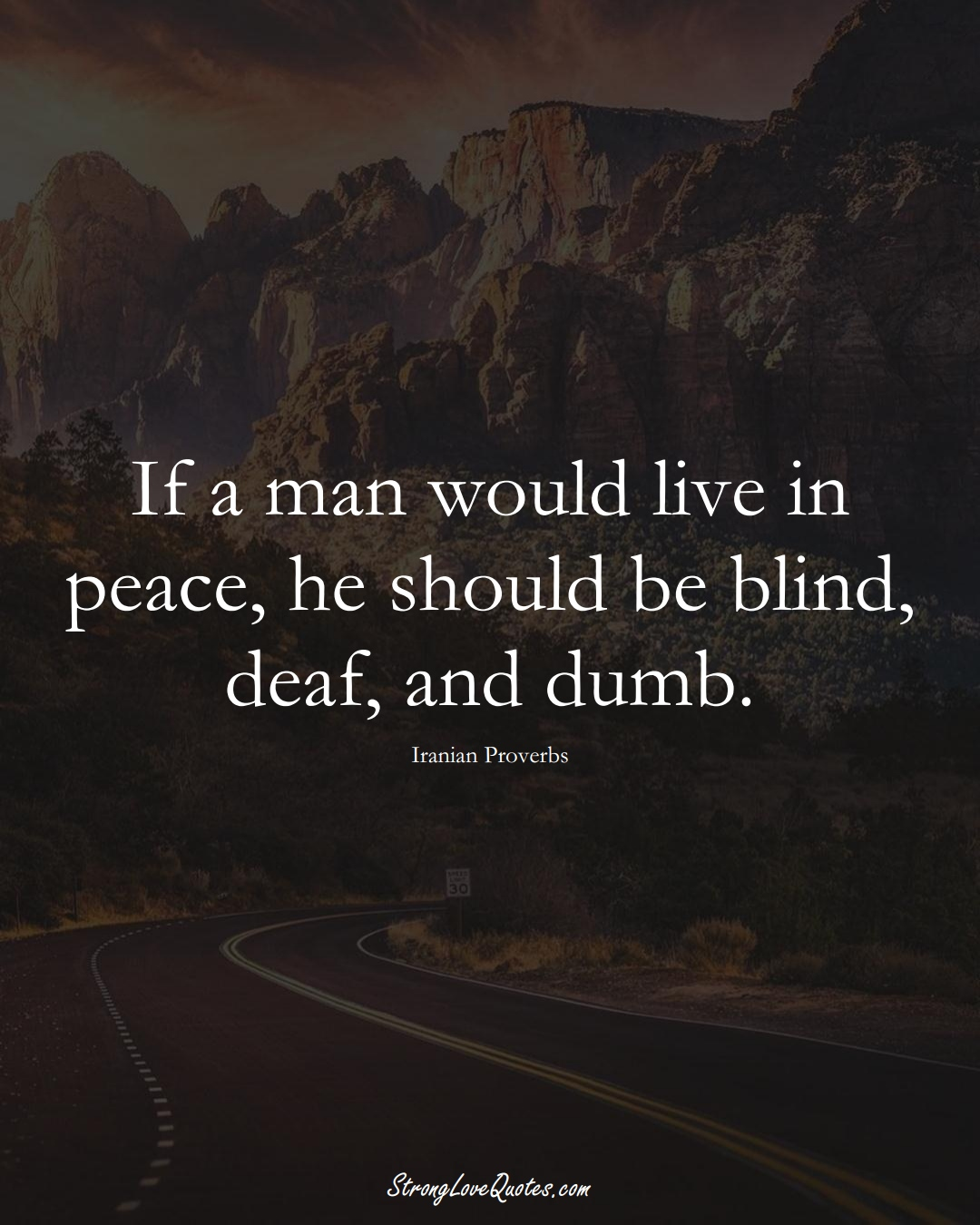 If a man would live in peace, he should be blind, deaf, and dumb. (Iranian Sayings);  #MiddleEasternSayings
