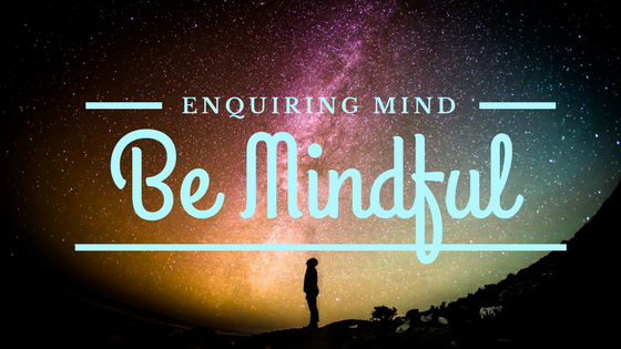 enquiring mind be mindful mindfulness