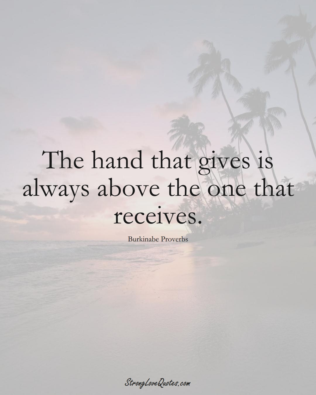 The hand that gives is always above the one that receives. (Burkinabe Sayings);  #AfricanSayings