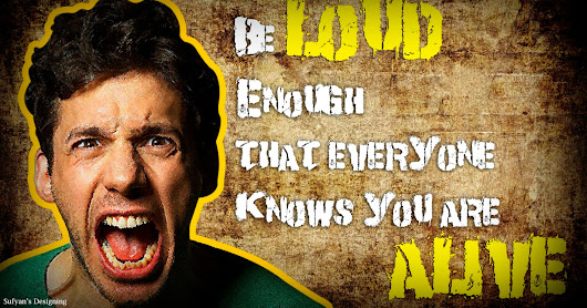 Be Loud enough that Everyone knows you are Alive...