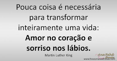 Pouca coisa é necessária para transformar inteiramente uma vida: Amor no coração e sorriso nos lábios. Martin Luther King