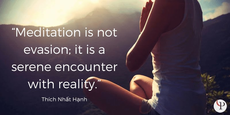 Meditation is not evasion; it is a serene encounter with reality. Thich nhat Hanh