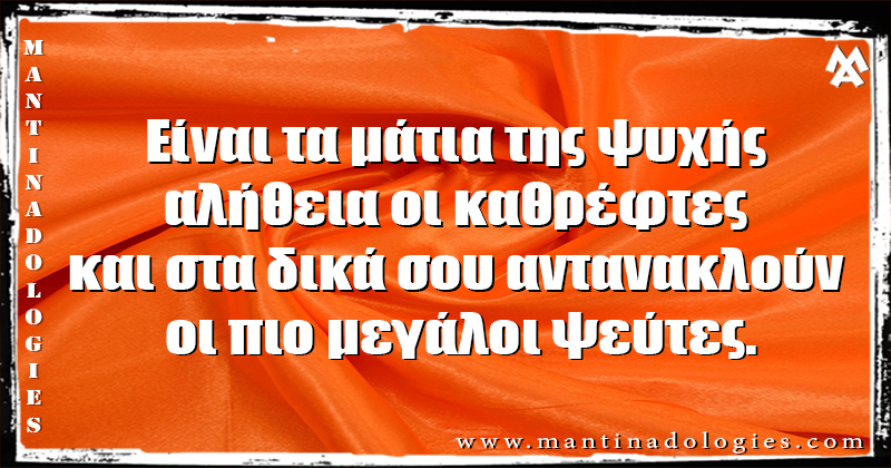 Μαντινάδες - Είναι τα μάτια της ψυχής αλήθεια οι καθρέφτες  και στα δικά σου αντανακλούν οι πιο μεγάλοι ψεύτες.