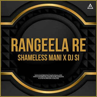RANGEELA RE ( REMIX) - SHAMELESS MANI X DJ SI