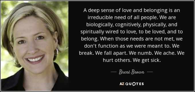 A deep sense of love and belonging is an irreducible need of all people. We are biologically, cognitively, physically, and spiritually wired to love, to be loved, and to belong. When those needs are not met, we don't function as we were meant to. We break. We fall apart. We numb. We ache. We hurt others. We get sick.  Brené Brown