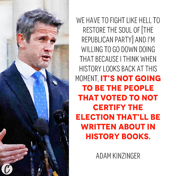 We have to fight like hell to restore the soul of [the Republican Party] and I'm willing to go down doing that because I think when history looks back at this moment, it's not going to be the people that voted to not certify the election that'll be written about in history books. — Rep. Adam Kinzinger of Illinois