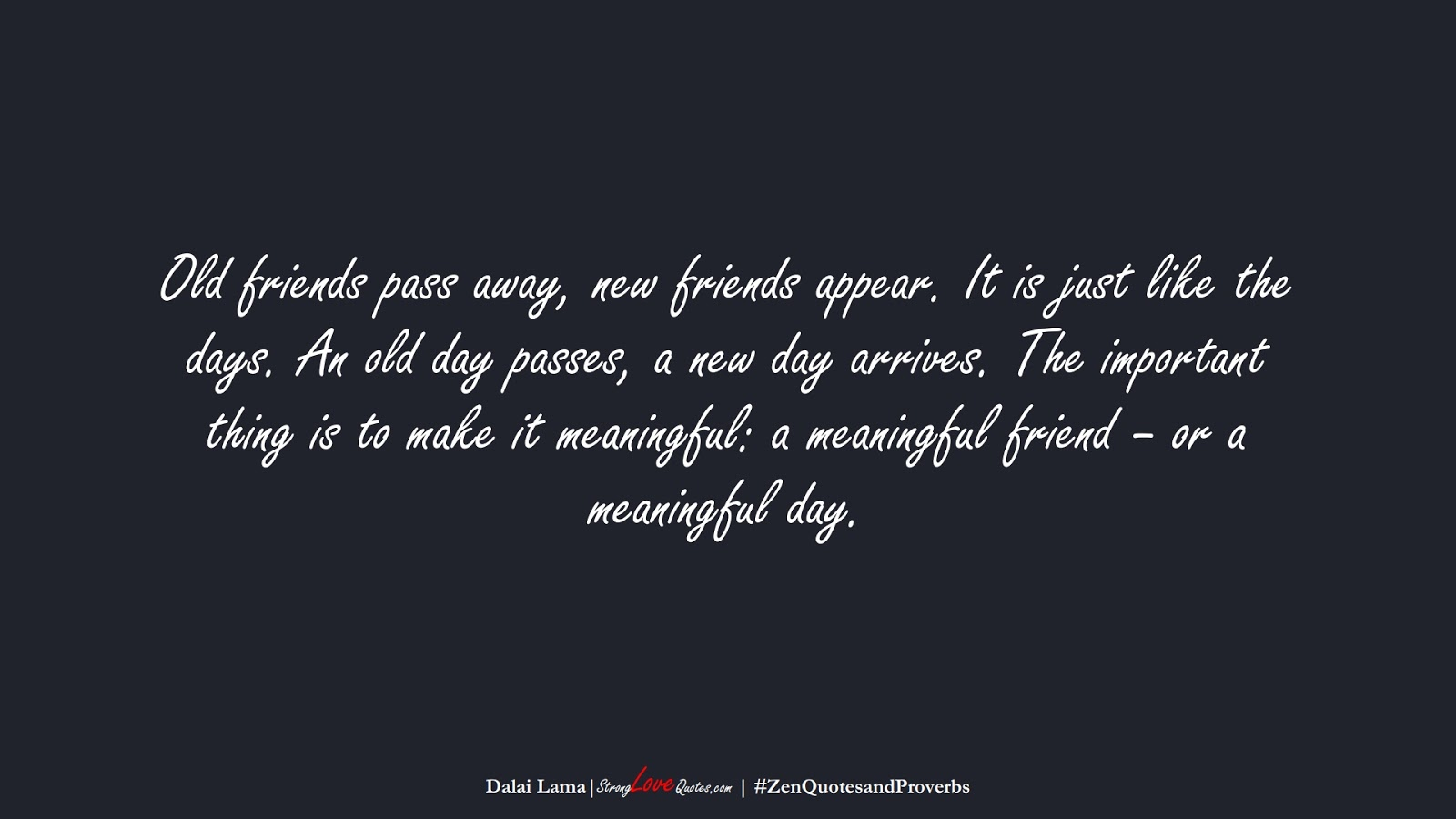 Old friends pass away, new friends appear. It is just like the days. An old day passes, a new day arrives. The important thing is to make it meaningful: a meaningful friend – or a meaningful day. (Dalai Lama);  #ZenQuotesandProverbs