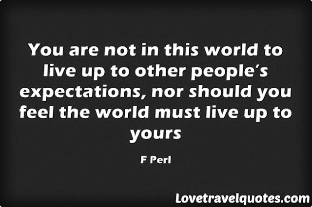 You are not in this world to live up to other people's expectations, nor should you feel the world must live up to yours