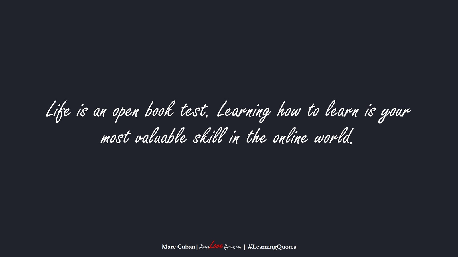 Life is an open book test. Learning how to learn is your most valuable skill in the online world. (Marc Cuban);  #LearningQuotes