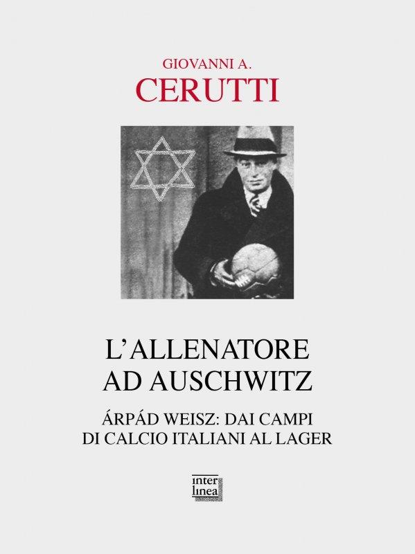 L'allenatore ad Auschwitz, il libro sulla vita di Árpád Weisz