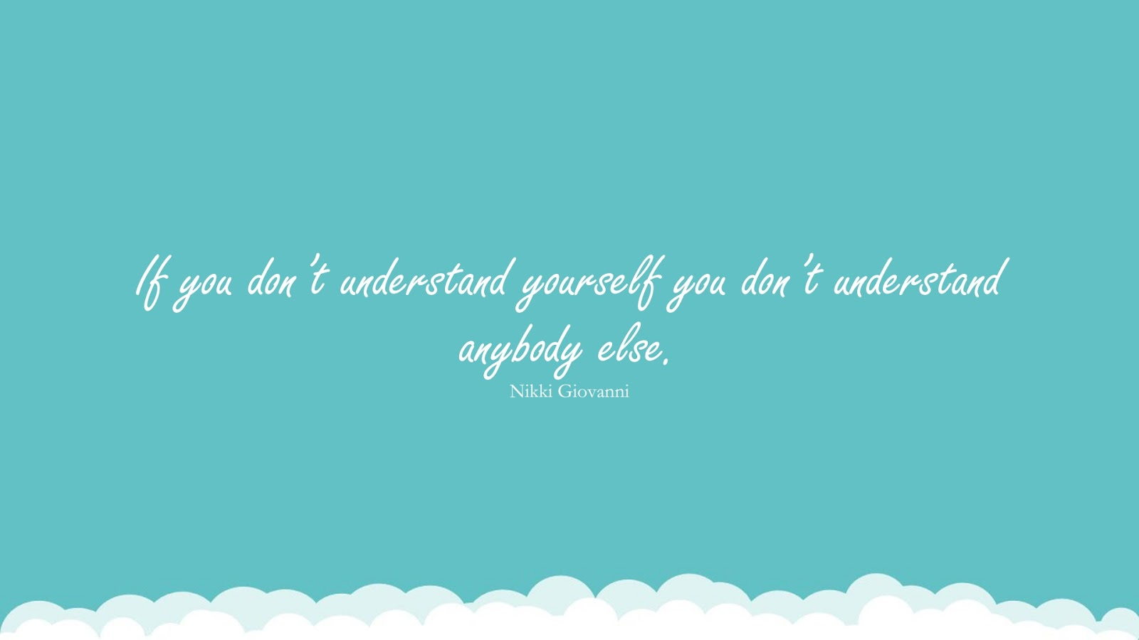 If you don't understand yourself you don't understand anybody else. (Nikki Giovanni);  #WordsofWisdom