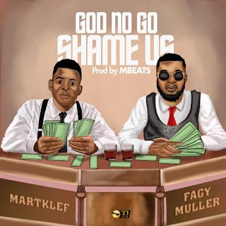 [ MUSIC ]  Martklef ft Fagy Muller God No Go Shame Us   MP3 DOWNLOAD