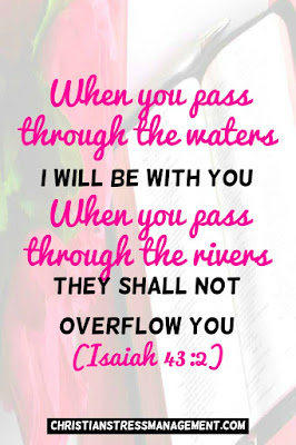 When you pass through the waters, I will be with you and when you pass through the rivers, they shall not overflow you. (Isaiah 43:2)