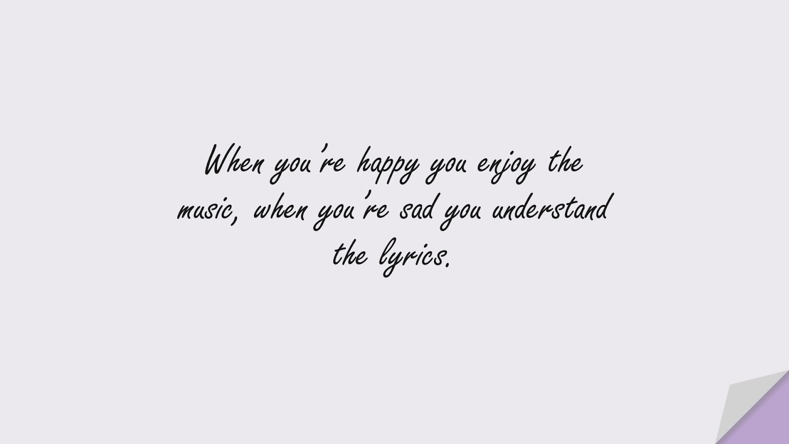 When you're happy you enjoy the music, when you're sad you understand the lyrics.FALSE