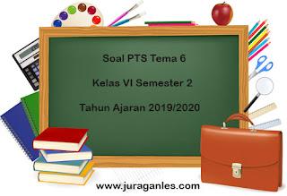 Download Soal PTS / UTS Tema 6 Kelas 6 Semester 2 K13 Terbaru 2019/2020