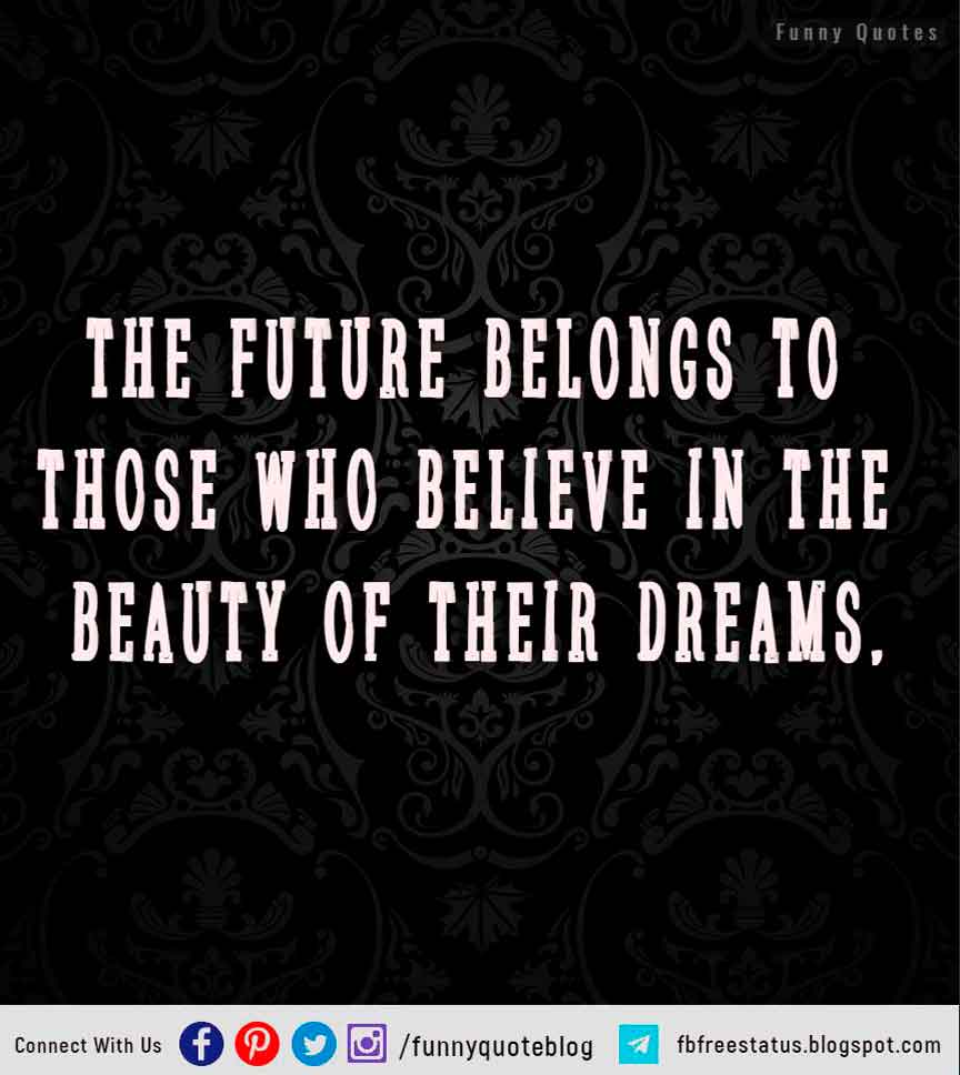 """The future belongs to those who believe in the beauty of their dreams."" – Eleanor Roosevelt"