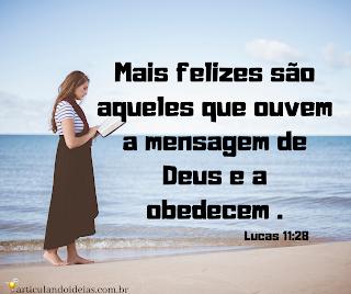 Mais felizes são aquelea que ouvem a palavra de Deus e a obedecem.