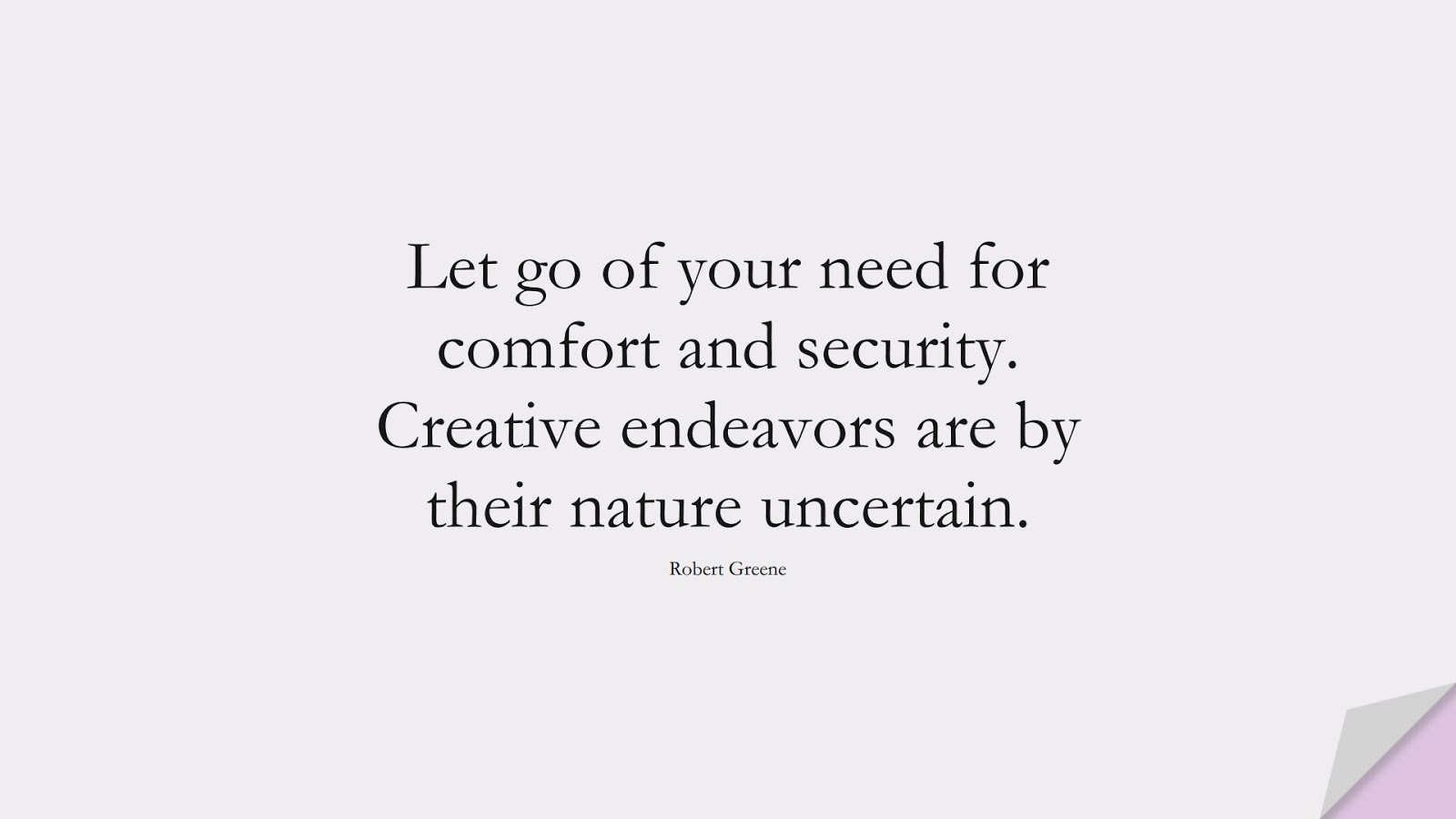 Let go of your need for comfort and security. Creative endeavors are by their nature uncertain. (Robert Greene);  #CourageQuotes