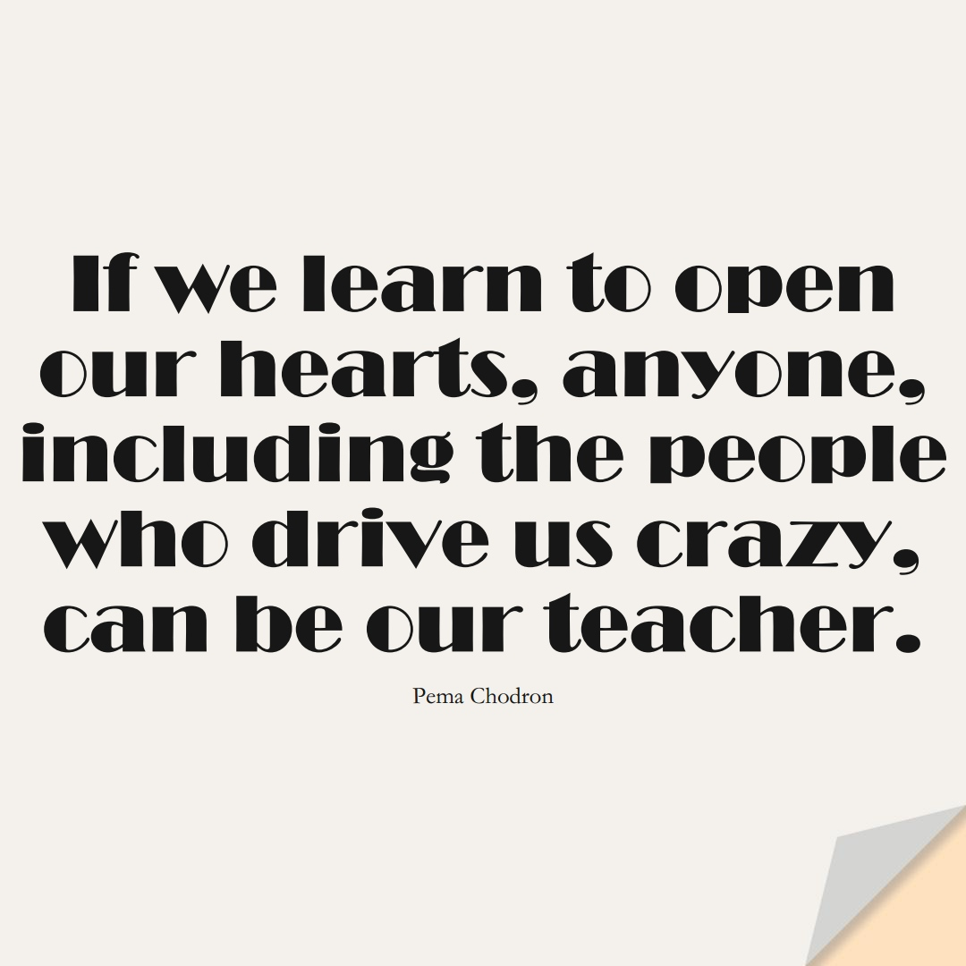 If we learn to open our hearts, anyone, including the people who drive us crazy, can be our teacher. (Pema Chodron);  #LearningQuotes