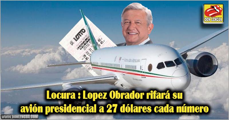 Locura : Lopez Obrador rifará su avión presidencial a 27 dólares cada número