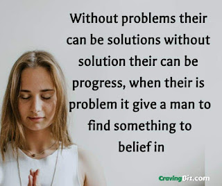 Without problems their can be solutions without solution their can be progress, when their is problem it give a man to find something to belief in
