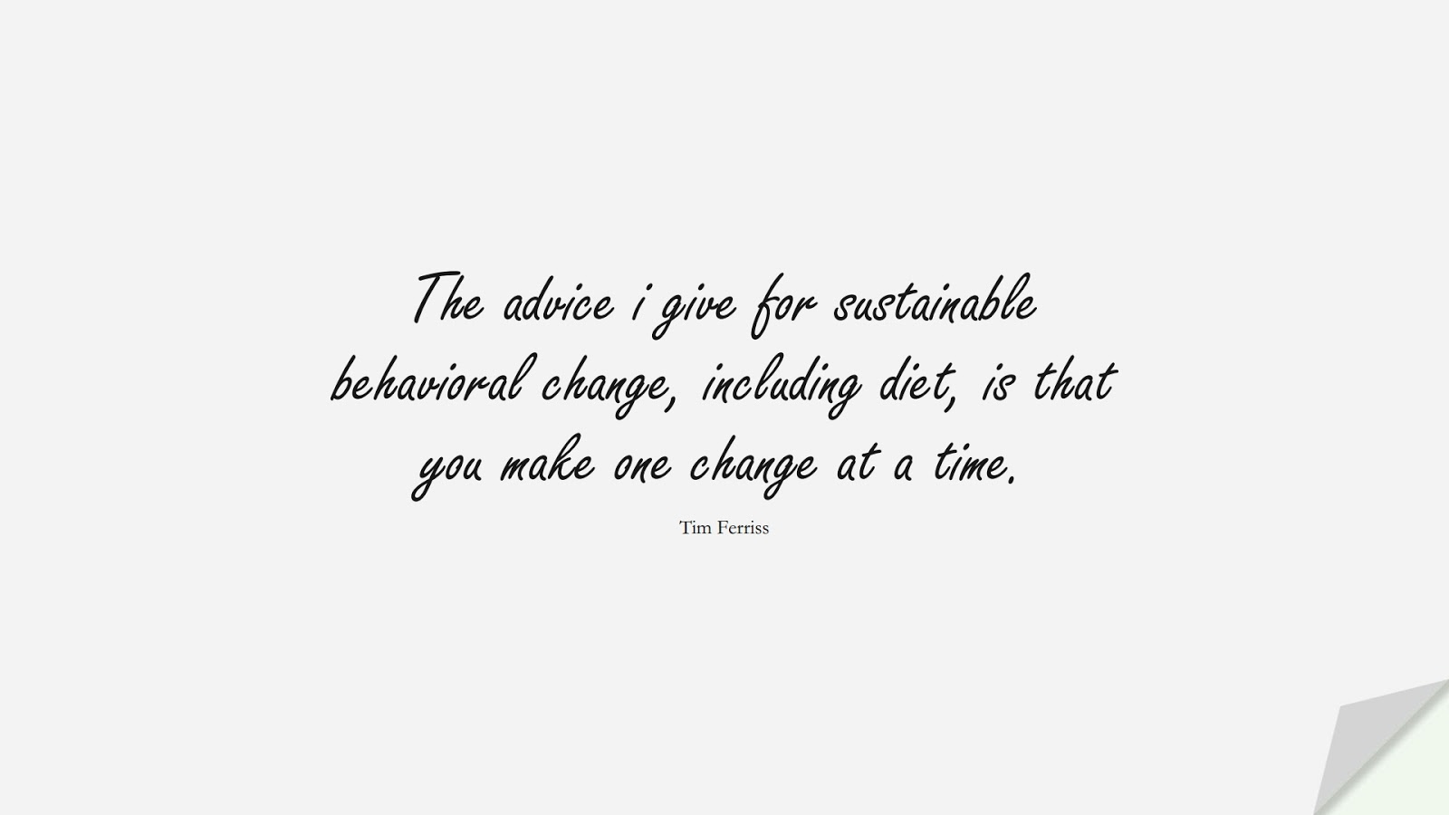 The advice i give for sustainable behavioral change, including diet, is that you make one change at a time. (Tim Ferriss);  #TimFerrissQuotes