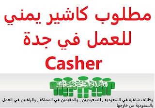 A Yemeni cashier is required to work in Jeddah  To work in Jeddah  Experience: Three years of work in the catering field The applicant must be a Yemeni national  Salary: to be determined after the interview