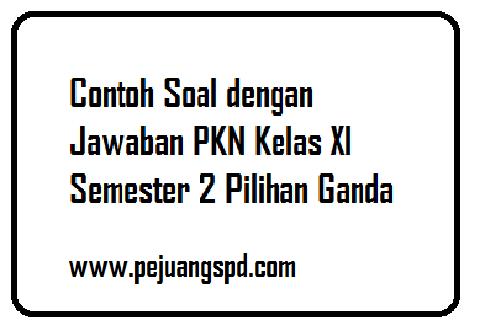 Contoh Soal dengan Jawaban PKN Kelas XI Semester 2 Pilihan Ganda