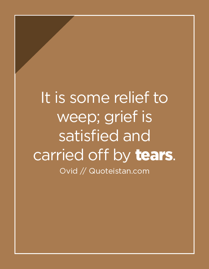 It is some relief to weep; grief is satisfied and carried off by tears.