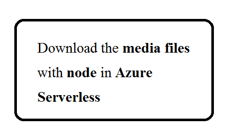Download the media files with node in Azure serverless