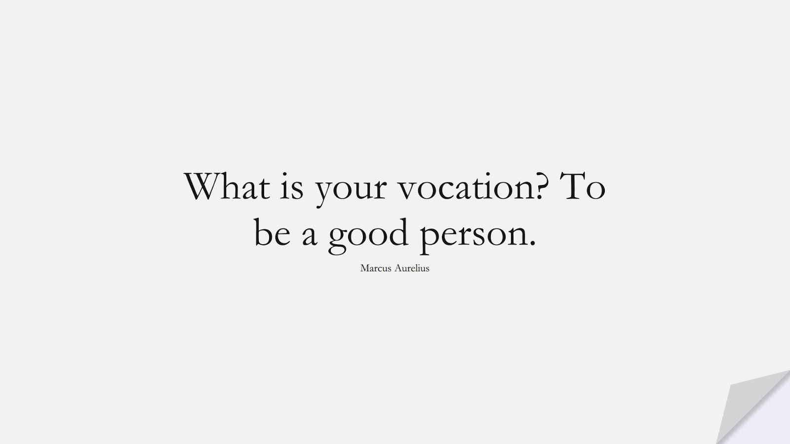 What is your vocation? To be a good person. (Marcus Aurelius);  #CharacterQuotes