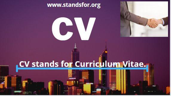 CV-CV stands for Curriculum Vitae.