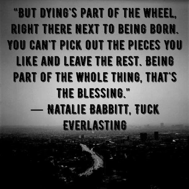 But Dying´s part of the wheel, right there next to being born.You can´t pick out pieces you like and leave the rest. Being part of the whole thing, that´s the blessing. - Natalie Babbitt, Tuck Everlasting