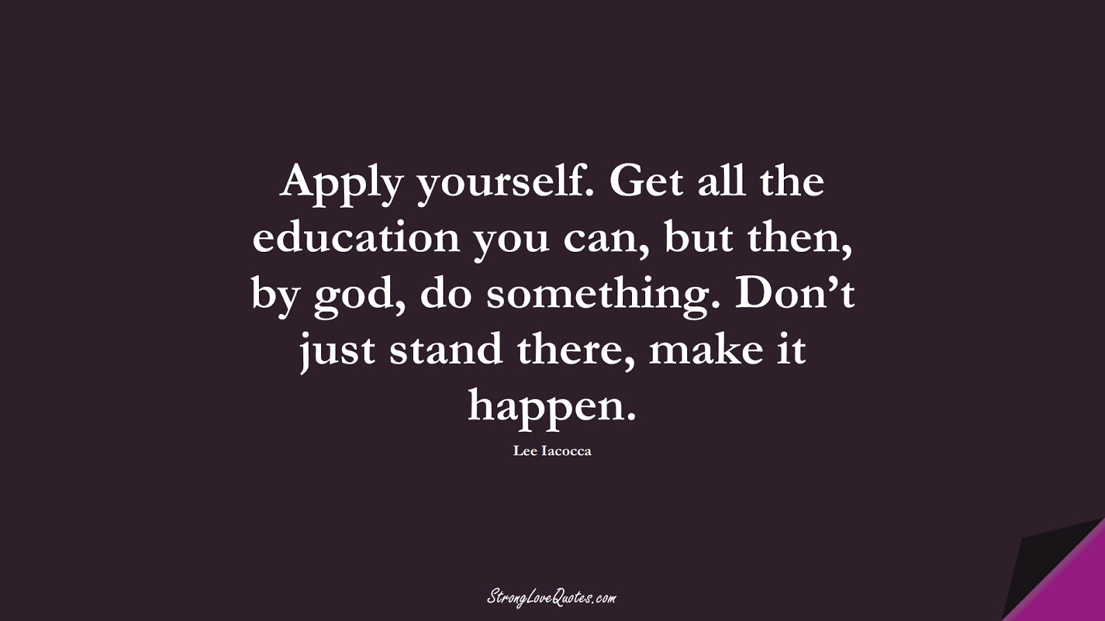 Apply yourself. Get all the education you can, but then, by god, do something. Don't just stand there, make it happen. (Lee Iacocca);  #EducationQuotes