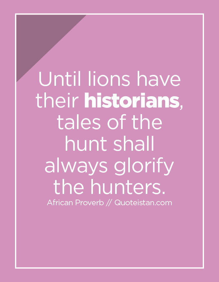Until lions have their historians, tales of the hunt shall always glorify the hunters.
