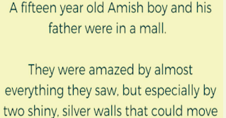 """An Amish boy and his father were visiting a nearby mall. They were amazed by almost everything they saw, but especially by two shiny silver walls that moved apart and back together again by themselves.    The lad asked, """"What is this, father?""""    The father (having never seen an elevator) responded, """"I have no idea what it is.""""    While the boy and his father were watching wide-eyed, an old lady in a wheelchair rolled up to the moving walls and pressed a button. The walls opened and the lady rolled between them into a small room. The walls closed and the boy and his father watched as small circles lit up above the walls.    The walls opened up again and a beautiful twenty-four-year-old woman stepped out.    The father looked at his son anxiously and said, """"Go get your mother."""""""
