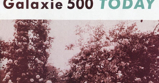 TOAST's Lost Treasures // Galaxie 500 'Today'  ~ TOAST