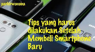 Tips yang Harus Dilakukan Setelah Membeli Smartphone Baru