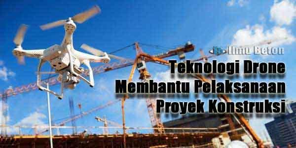 Teknologi Drone Membantu Pelaksanaan Proyek Konstruksi
