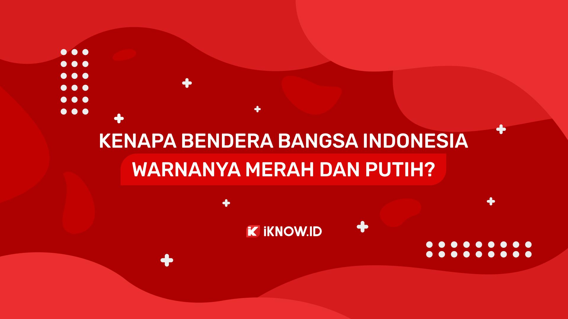 Kenapa Bendera Indonesia Warnanya Merah dan Putih?