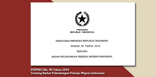 PERPRES Nomor 90 Tahun 2019 Tentang Badan Pelindungan Pekerja Migran Indonesia
